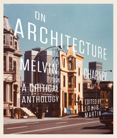 On Architecture By Melvin Charney, Edited By Louis Martin McGill-Queen's University Press  An indispensable and richly illustrated collection of essays by Melvin Charney, with interpretations by established scholars.