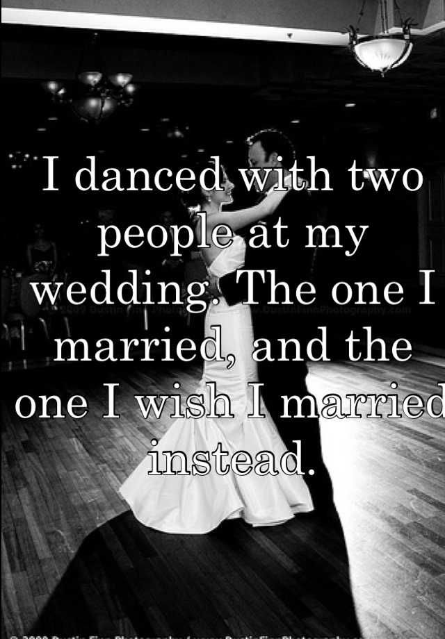 I danced with two people at my wedding. The one I married, and the one I wish I married instead.