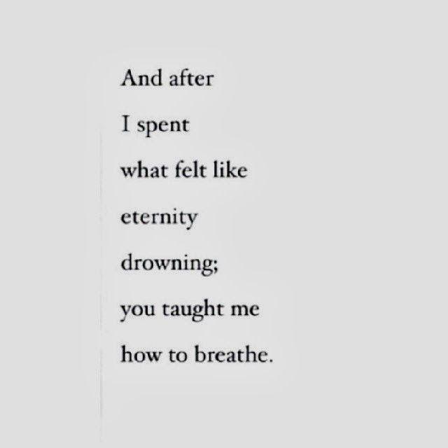 And after I spent what felt like eternity drowning; you taught me how to breathe.