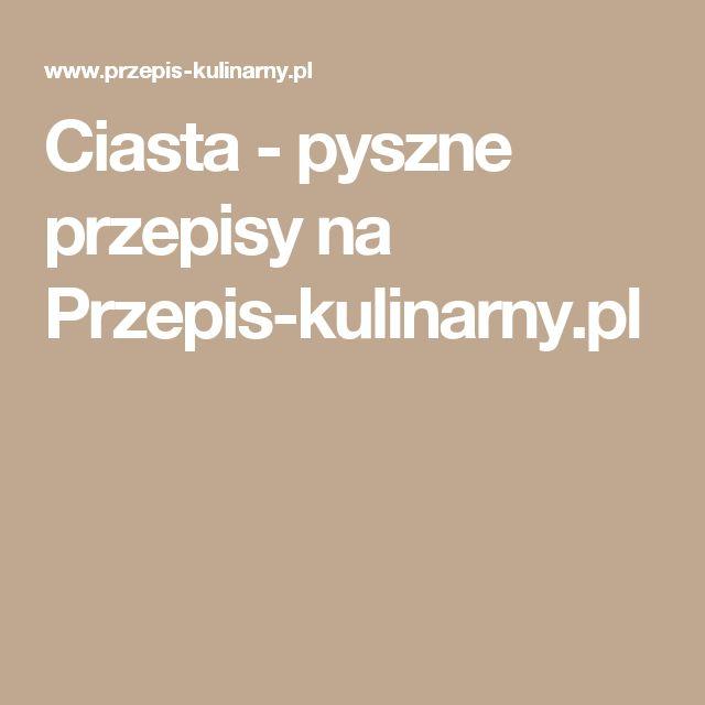 Ciasta - pyszne przepisy na Przepis-kulinarny.pl