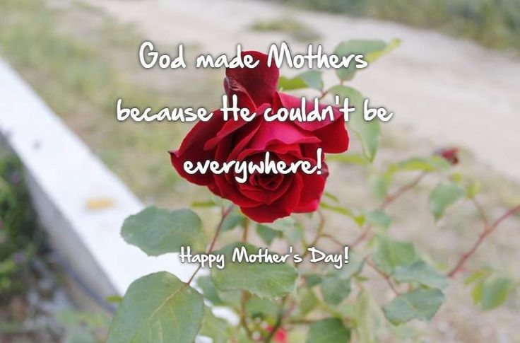 God made mothers because he couldn't be everywhere!  Happy Mother's Day!