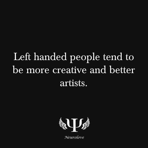 Left handed people tend to be more creative and better artists.