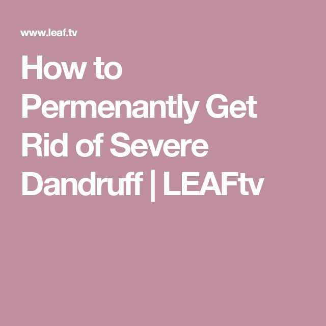 How to Permenantly Get Rid of Severe Dandruff | LEAFtv