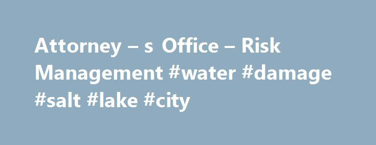 Attorney – s Office – Risk Management #water #damage #salt #lake #city http://namibia.nef2.com/attorney-s-office-risk-management-water-damage-salt-lake-city/  # Attorney s Office – Risk Management Attorney s Office – Risk Management Risk Management and Claims Against the City This information is provided as a service to the citizens of Salt Lake City and is not intended to substitute for legal advice. There are claims that are not subject to the requirements of the Governmental Immunity Act…