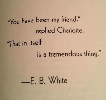 """""""You have been my friend,"""" replied Charlotte. """"That in itself is a tremendous thing."""""""