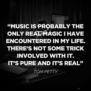 """""""Music is probably the only real magic I have encountered in my life. There's not some trick involved with it. It's pure and it's real."""" Tom Petty"""