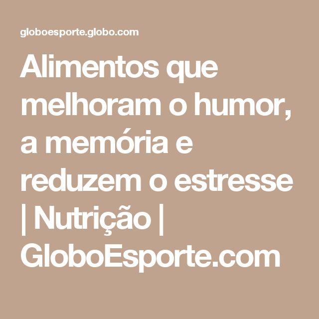 Alimentos que melhoram o humor,  a memória e reduzem o estresse  | Nutrição | GloboEsporte.com