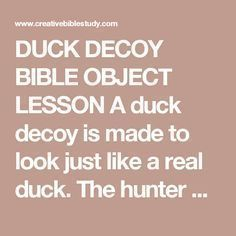 """DUCK DECOY BIBLE OBJECT LESSON A duck decoy is made to look just like a real duck. The hunter places it in the water, splashes the water to make it move, and then uses a duck call to make the sounds of a duck. Ducks follow a leader. As they hear what they think to be a duck calling to them, they follow. As they come closer, they get in grave danger because they're following a """"fake"""" duck. Who are we following? There are many voices that call for our attention and want us to follow them…"""