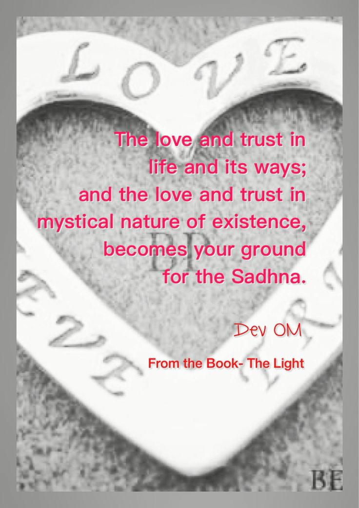 The love and trust in life and it's ways; and the love and trust in the mystical nature of existence, becomes your grounds for Sadhna.   Dev OM From the Book- The Light - A complete guidebook for spiritual journey