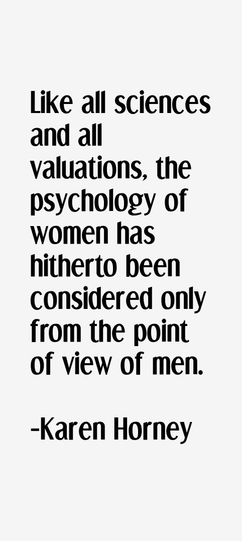 Like all sciences and all valuations, the psychology of women has hitherto been considered only from the point of view of men -  Karen Horney 1885-1952. German psychoanalyst who questioned many traditional Freudian views. A prolific writer of books on psychoanalysis and women's psychology