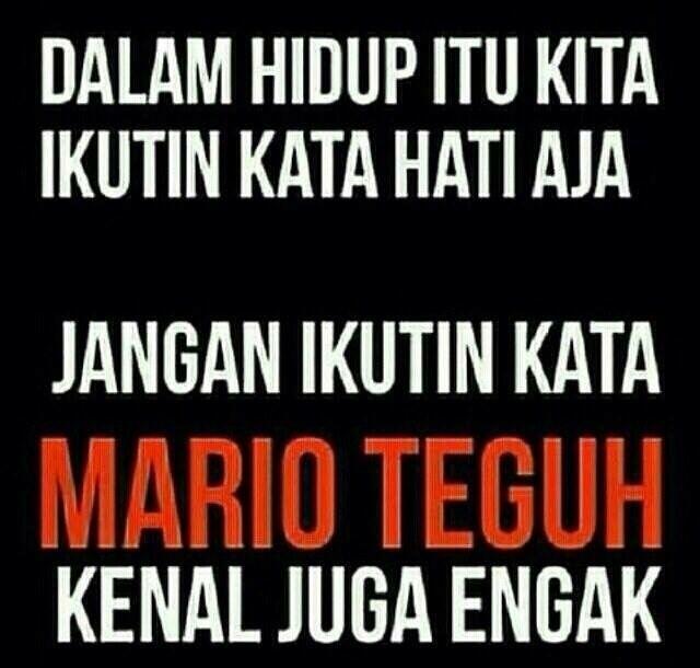 Dalam hidup itu kita ikutin kata hati aja... jangan ikutin kata Mario Teguh, kenal juga nggak.