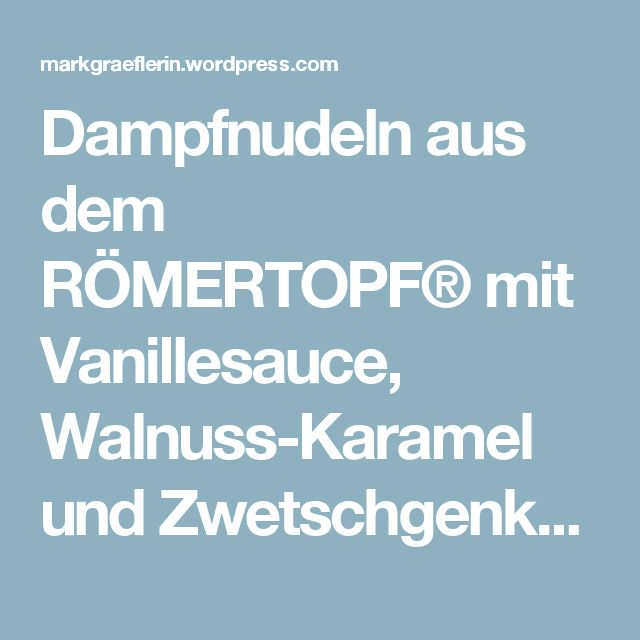 Dampfnudeln aus dem RÖMERTOPF® mit Vanillesauce, Walnuss-Karamel und Zwetschgenkompott  – Lebensart im Markgräflerland
