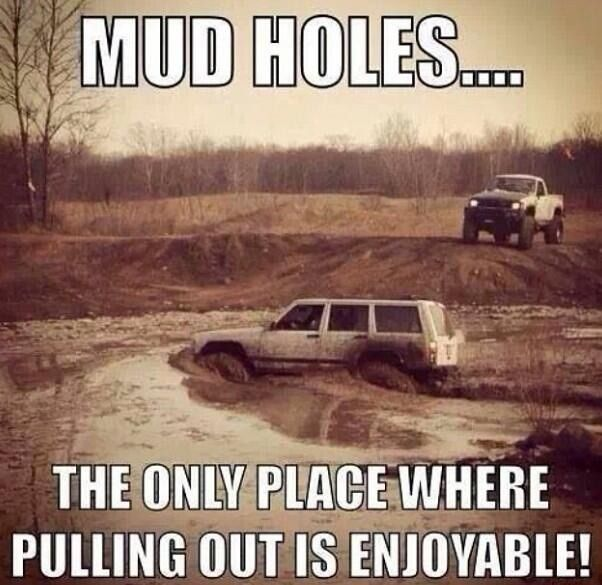 Mud holes the only place where pulling out is enjoyable......