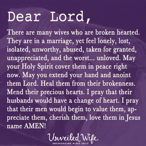 Prayer Of The Day – Healing For The Broken --- Dear Lord, There are many wives who are broken hearted. They are in a marriage, yet feel lonely, lost, isolated, unworthy, abused, taken for granted, unappreciated, and the worst… unloved. May your Holy Spirit cover them in peace […]… Read More Here http://unveiledwife.com/prayer-of-the-day-healing-for-the-broken/ #marriage #love