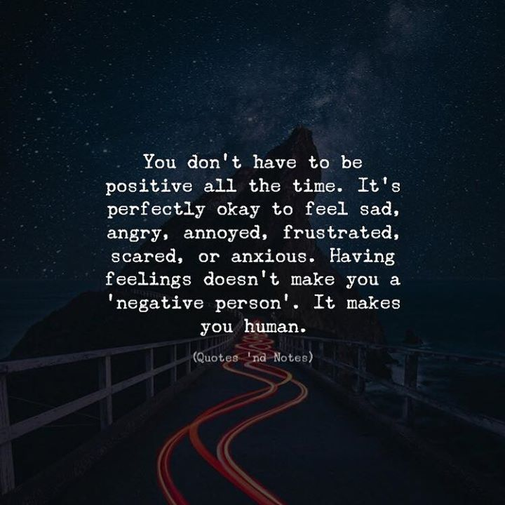 You dont have to be positive all the time. Its perfectly okay to feel sad angry annoyed frustrated scared or anxious. Having feelings doesnt make you a negative person. It makes you human. via (http://ift.tt/2Dtm5yX)