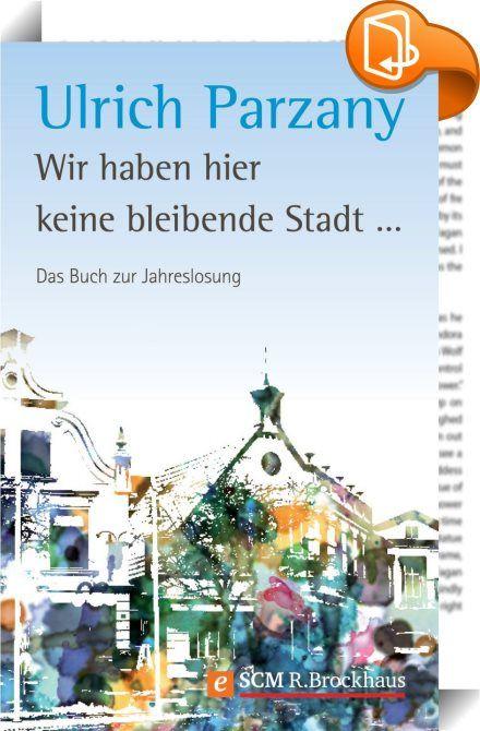 """Wir haben hier keine bleibende Stadt    :  Jedes Jahr begleitet die Jahreslosung Christen verschiedener Kirchen und Denominationen. Sie findet sich auf Postern und Postkarten und ist ein beliebtes Thema für Neujahrspredigten. Doch warum nicht tiefer einsteigen?  Ulrich Parzany macht sich in diesem Buch Gedanken zur Jahreslosung 2013 """"Wir haben hier keine bleibende Stadt, sondern die zukünftige suchen wir"""". Er zeigt, welcher Schatz in diesem Bibelwort steckt. Dabei beleuchtet er nicht n..."""