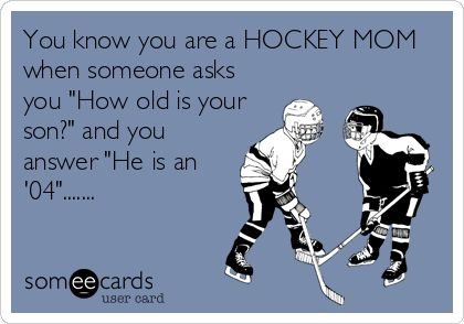You know you are a HOCKEY MOM when someone asks you How old is your son? and you answer He is an 04.......