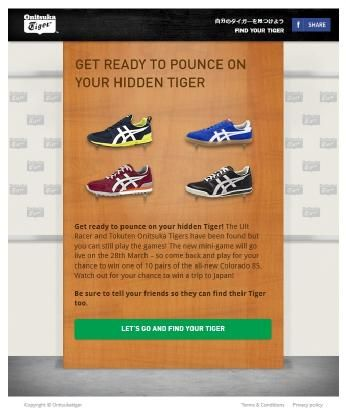 "Onitsuka Tiger digital and integrated campaigns: ""Find Your Tiger"" Facebook games & competition https://www.facebook.com/OnitsukaTigerAus/app_260428130801045?r=1"