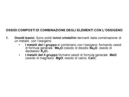 OSSIDI:COMPOSTI DI COMBINAZIONE DEGLI ELEMENTI CON L'OSSIGENO 1.Ossidi basici. Sono solidi ionici cristallini derivanti dalla combinazione di un metallo.
