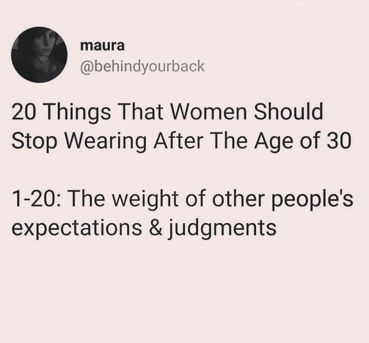20 things that women should stop wearing after the age of 30.   The weight of other peoples expectations and judgments.