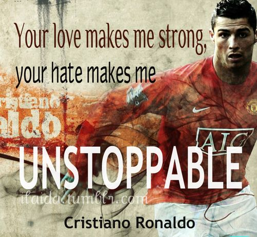 """Your love makes me strong, but your hate makes me unstoppable"" -Cristiano Ronaldo                                                        Play Soccer. Don't stop."