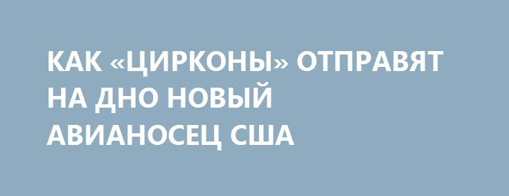 КАК «ЦИРКОНЫ» ОТПРАВЯТ НА ДНО НОВЫЙ АВИАНОСЕЦ США http://rusdozor.ru/2017/06/14/kak-cirkony-otpravyat-na-dno-novyj-avianosec-ssha/