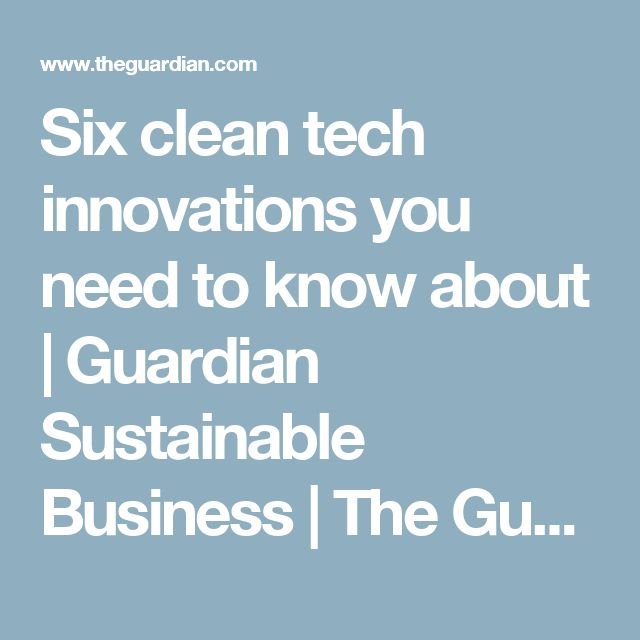 Six clean tech innovations you need to know about   Guardian Sustainable Business   The Guardian