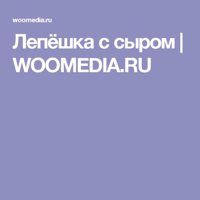 Лепёшка с сыром   WOOMEDIA.RU