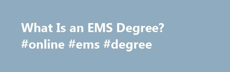 What Is an EMS Degree? #online #ems #degree http://zambia.nef2.com/what-is-an-ems-degree-online-ems-degree/  # Posted March 18, 2015 by Gabe Duverge/ Public Administration What Is an EMS Degree? The work of first responders is a critical public service that can help save countless lives. Emergency medical services (EMS) professionals, in particular, are crucial in helping citizens who have suffered some kind of harm and in promoting general safety. Significant experience and training are…
