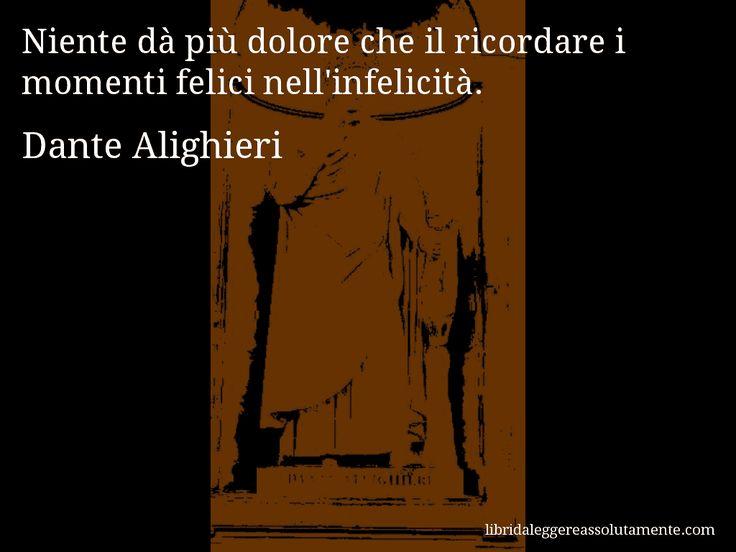 Aforisma di Dante Alighieri , Niente dà più dolore che il ricordare i momenti felici nell'infelicità.