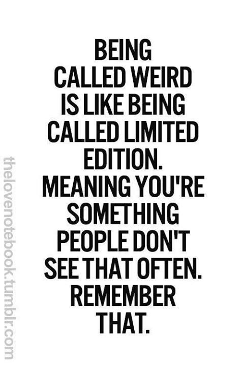 """Remember...""""Being call weird is like being called Limited Edition. Meaning You're something PEOPLE don't see that often REMEMBER THAT!"""