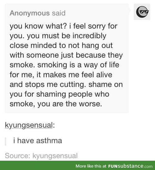 Tumblr being tumblr... <<< And you aren't the worse if you don't hang around when someone is smoking (I don't mean all the time, only when the person has a cigarette) because it's not healthy for the people to breath the smoke. My mom always told me to stand back when she was still smoking (which she was stopped some time ago) because passive smoking has the same problems as active smoking.