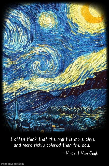 """""""I Often think that the night is more alive and more richly colored than the day."""" - van gogh ~ on night"""