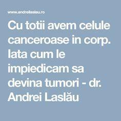 Cu totii avem celule canceroase in corp. Iata cum le impiedicam sa devina tumori - dr. Andrei Laslău