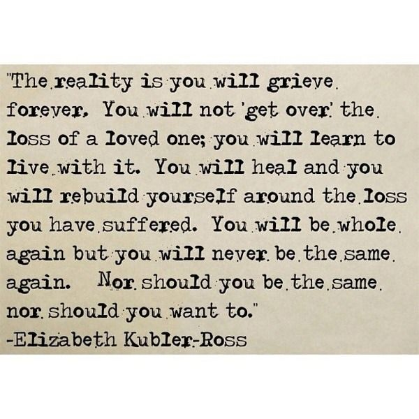 The reality is you will grieve forever. You will not get over the loss of a loved one; you will learn to live with it. You will heal and you will rebuild yourself around the loss you have suffered. You will be whole again but you will never be the same again. Nor should you be the same nor should you want to - Elizabeth Kubler-Ross