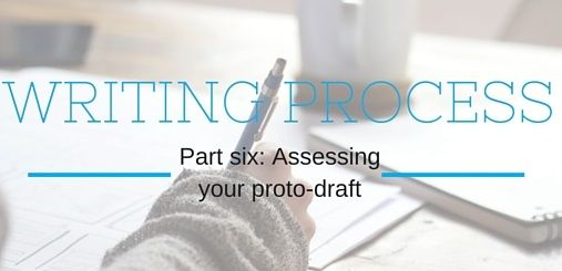 Part Six: Assessing your Proto-Draft. Find out what a proto-draft is and how to write one.