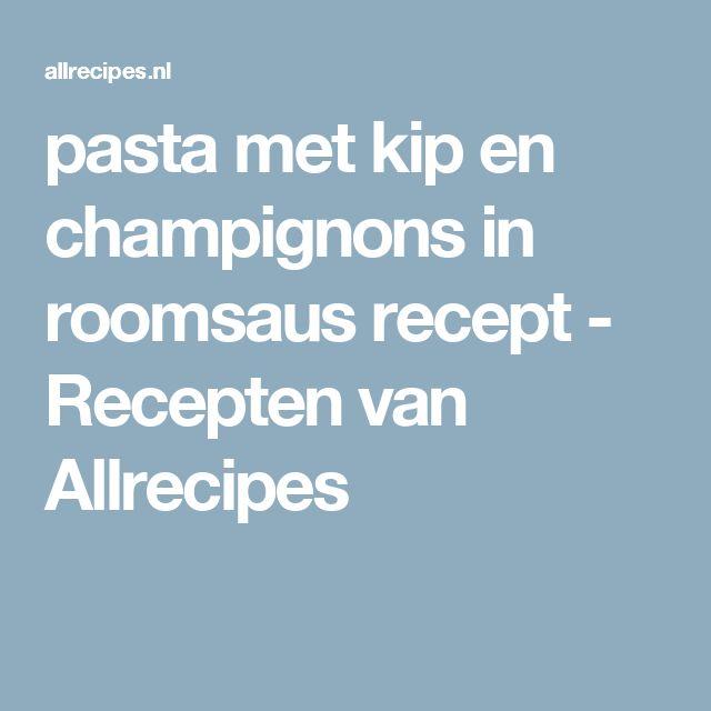 pasta met kip en champignons in roomsaus recept - Recepten van Allrecipes