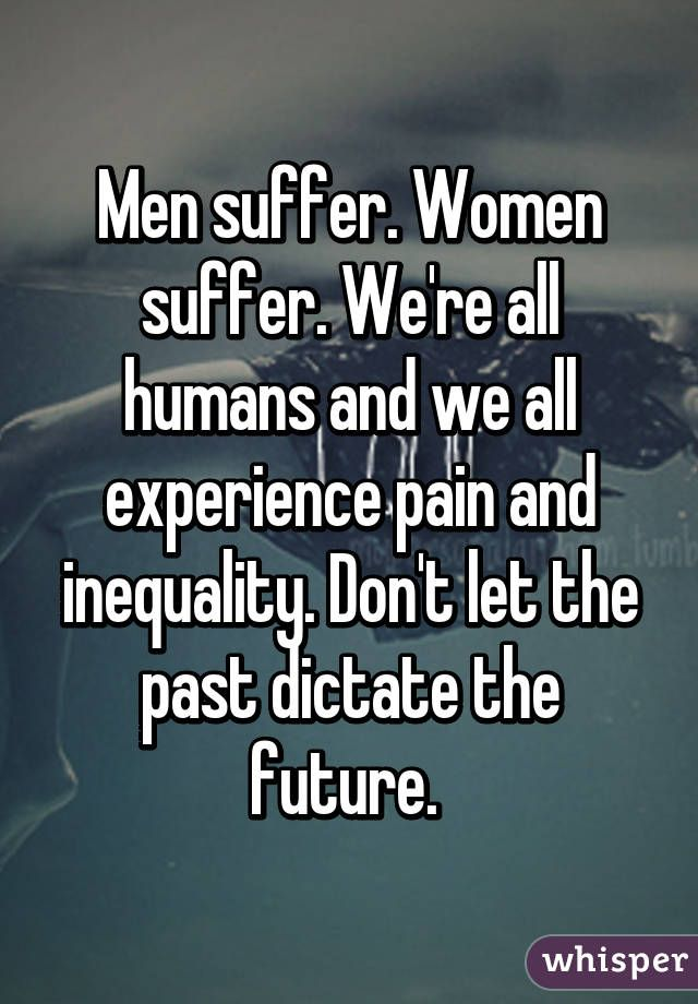 """""""Men suffer. Women suffer. We're all humans and we all experience pain and inequality. Don't let the past dictate the future. """""""