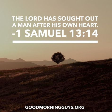 The Lord has sought out a man after His own heart. 1 Samuel 13:14