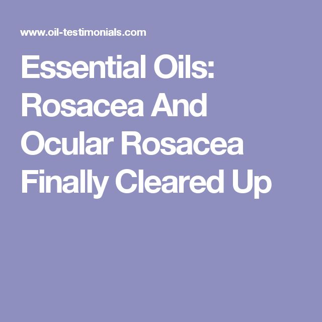Essential Oils: Rosacea And Ocular Rosacea Finally Cleared Up