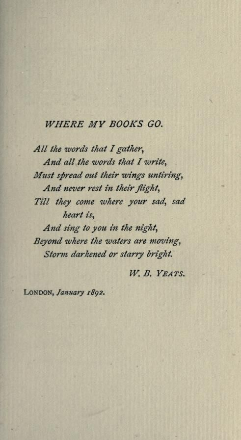 """All the words that I gather, And all the words that I write, Must spread their wings untiring ... Till they reach where your sad, sad heart is"" -W.B. Yeats"