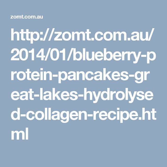 http://zomt.com.au/2014/01/blueberry-protein-pancakes-great-lakes-hydrolysed-collagen-recipe.html
