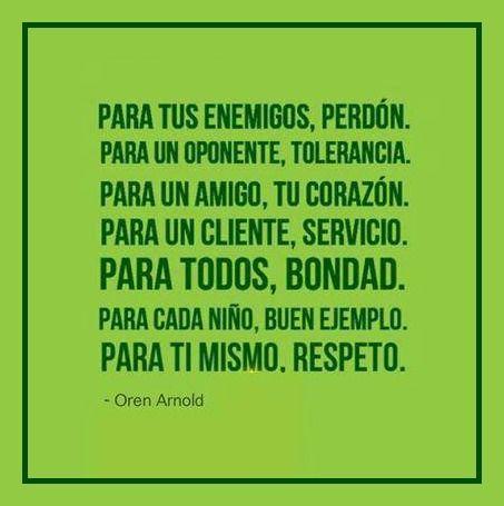 Para tu enemigo, perdón; para tu oponente, tolerancia; para un amigo, tu corazón; para el cliente, el servicio; para todos la bondad; para los niños, un buen ejemplo; para ti mismo, respeto.: