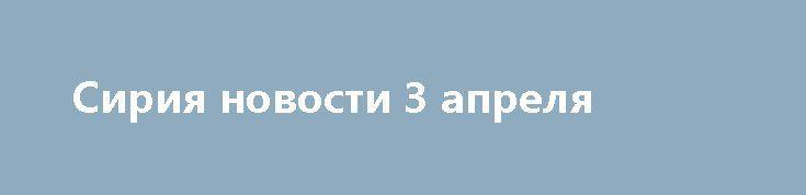 Сирия новости 3 апреля http://rusdozor.ru/2017/04/03/siriya-novosti-3-aprelya/  16:30 Сирийские военные провели спецоперацию против ИГ к югу от ПальмирыФедеральное агентство новостей / Кирилл Оттер Сирия, 3 апреля. Сирийские военные провели спецоперацию против ИГ*ИЛ** к югу от Пальмиры. САА отбила массированную атаку «Джебхат ан-Нусры»*** к северу от Хомса. В ...
