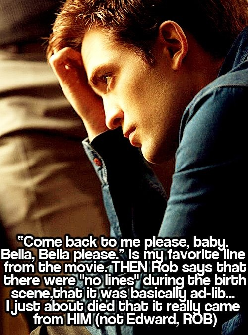 rob actually said that , that killed me soo sweet I wish Kristen would get back together with rob and stop cheating in my mind kristen and rob are actually together
