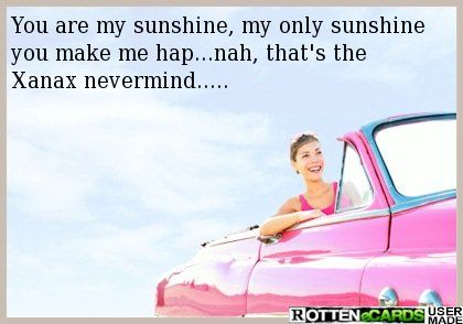 You are my sunshine, my only sunshine you make me hap...nah, that's the Xanax nevermind.....