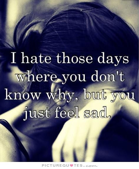I hate the days where you don't know why, but you just feel sad. Picture Quotes.