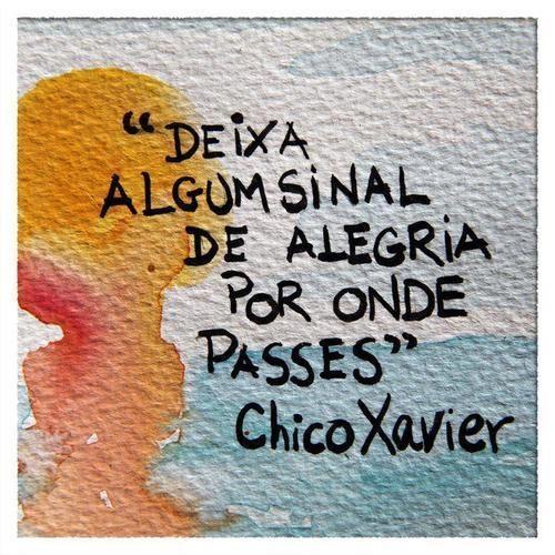 """""""Deixa algum sinal de alegria por onde passes."""" Chico Xavier. http://itz-my.com"""