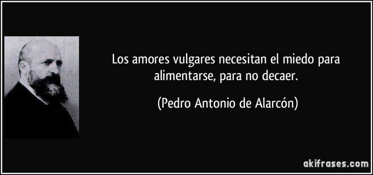 Los amores vulgares necesitan el miedo para alimentarse, para no decaer. (Pedro Antonio de Alarcón)