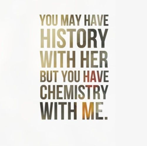 You may have history with her but you have chemistry with me. #bam #passion #chemisty means so much!